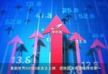 世界500强最新排名公布 碧桂园跃升176位成上升幅度最...